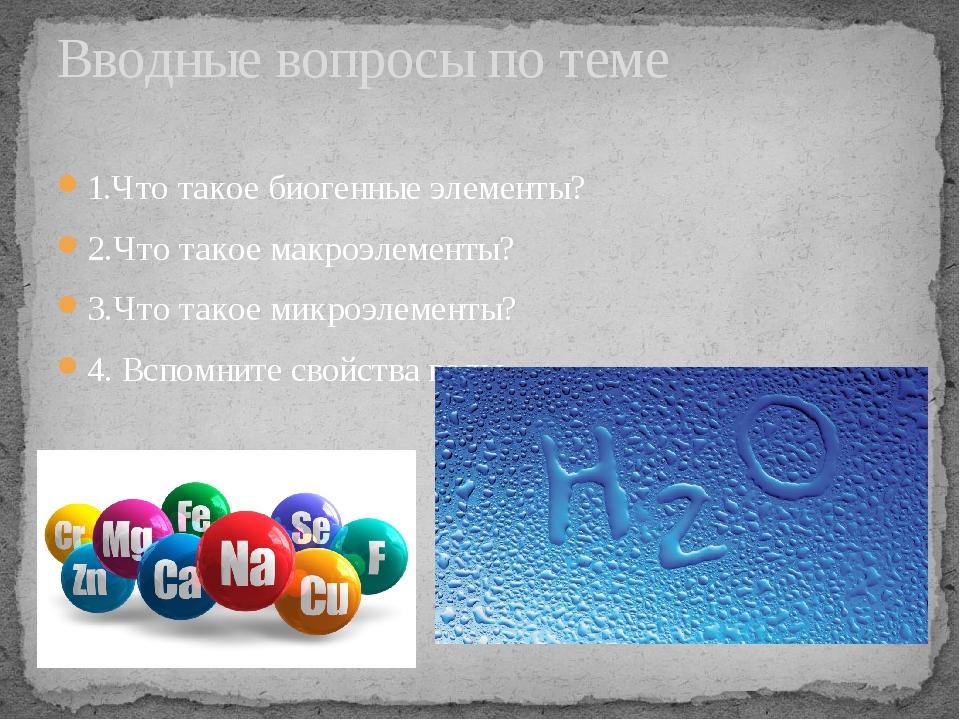 1.Что такое биогенные элементы? 2.Что такое макроэлементы? 3.Что такое микроэ...