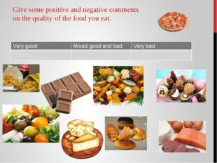 Give some positive and negative comments on the quality of the food you eat.