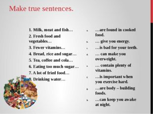 Make true sentences. 1. Milk, meat and fish… 2. Fresh food and vegetables… 3.