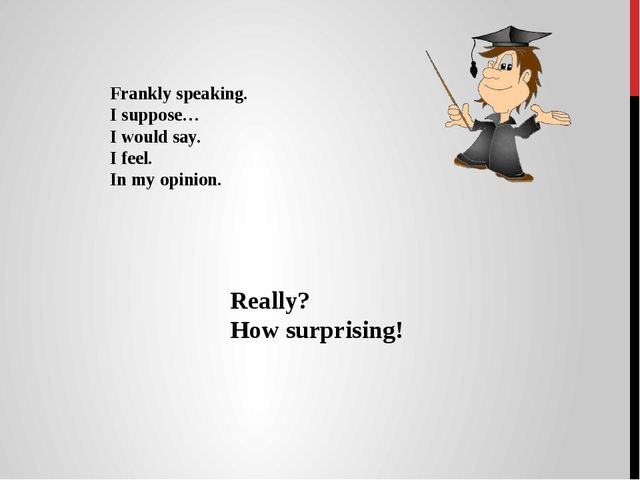 Frankly speaking. I suppose… I would say. I feel. In my opinion. Really? How...