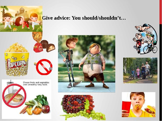 Give advice: You should/shouldn't…