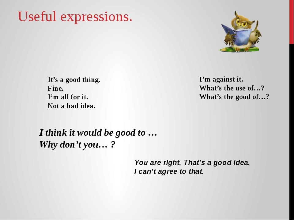 Useful expressions. It's a good thing. Fine. I'm all for it. Not a bad idea....