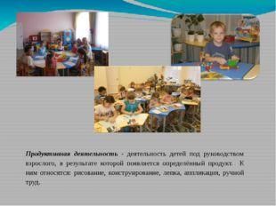 Продуктивная деятельность - деятельность детей под руководством взрослого, в