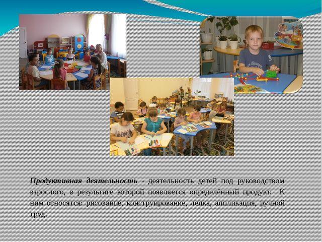 Продуктивная деятельность - деятельность детей под руководством взрослого, в...