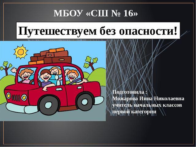 Путешествуем без опасности! МБОУ «СШ № 16» Подготовила : Можарова Инна Никола...