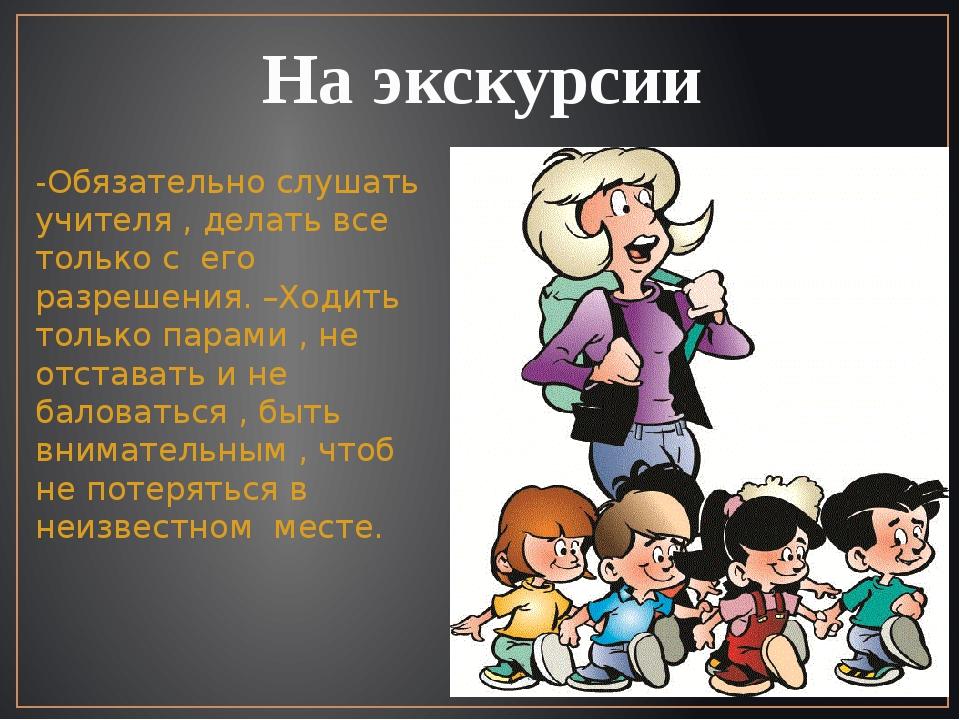На экскурсии -Обязательно слушать учителя , делать все только с его разрешени...