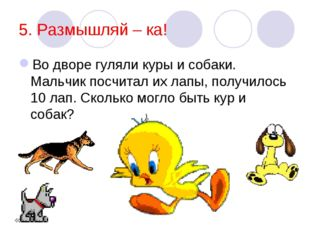 5. Размышляй – ка! Во дворе гуляли куры и собаки. Мальчик посчитал их лапы, п