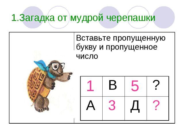 1.Загадка от мудрой черепашки Вставьте пропущенную букву и пропущенное число...