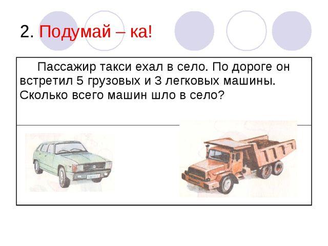 2. Подумай – ка! Пассажир такси ехал в село. По дороге он встретил 5 грузовых...