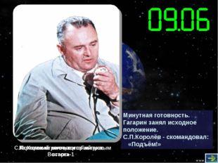 Минутная готовность. Гагарин занял исходное положение. С.П.Королёв - скомандо