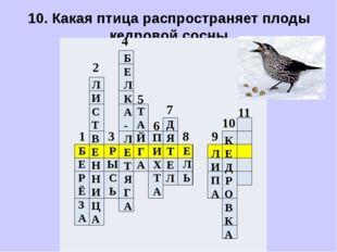 10. Какая птица распространяет плоды кедровой сосны.