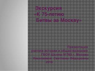 Экскурсия «К 75-летию Битвы за Москву» Презентация учителя истории и общество