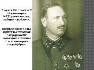 26 декабря 1941 года войска 33 –й армии генерала М.Г.Ефремова полностью освоб