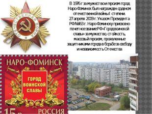 В 1976 г за мужество и героизм город Наро-Фоминск был награжден орденом отече