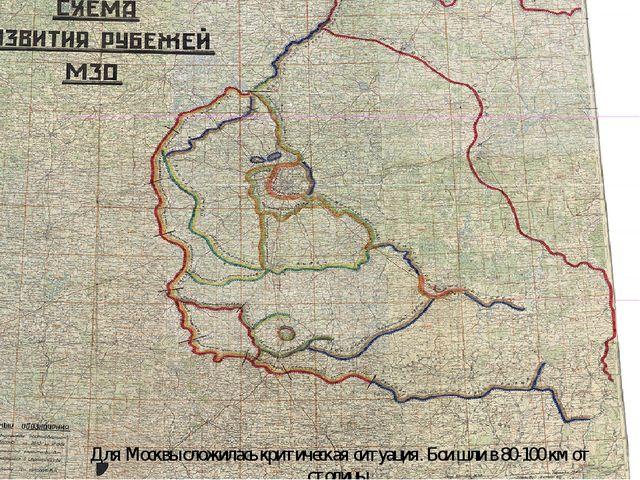Для Москвы сложилась критическая ситуация. Бои шли в 80-100 км от столицы.