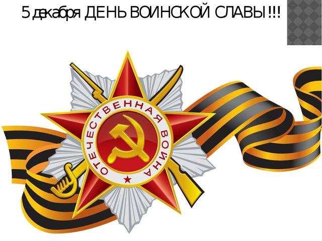 5 декабря ДЕНЬ ВОИНСКОЙ СЛАВЫ!!!