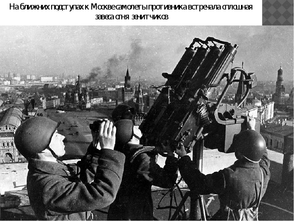 На ближних подступах к Москве самолеты противника встречала сплошная завеса о...