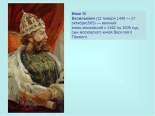 Иван III Васильевич(22января1440—27 октября1505)—великий князьмосковс