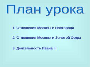 1. Отношения Москвы и Новгорода 2. Отношения Москвы и Золотой Орды 3. Деятель