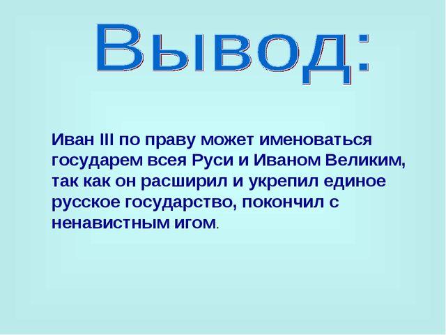 Иван III по праву может именоваться государем всея Руси и Иваном Великим, так...