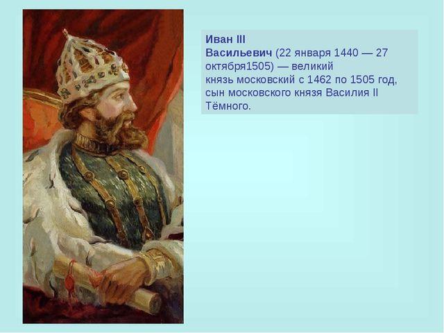 Иван III Васильевич(22января1440—27 октября1505)—великий князьмосковс...
