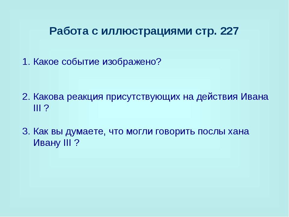 Работа с иллюстрациями стр. 227 Какое событие изображено? Какова реакция прис...