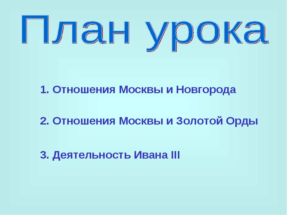 1. Отношения Москвы и Новгорода 2. Отношения Москвы и Золотой Орды 3. Деятель...