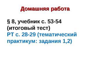 Домашняя работа § 8, учебник с. 53-54 (итоговый тест) РТ с. 28-29 (тематическ