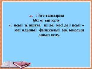 Үйге тапсырма §61 оқып келу «Қисық ағаштың көлеңкесі де қисық» мақалының физ