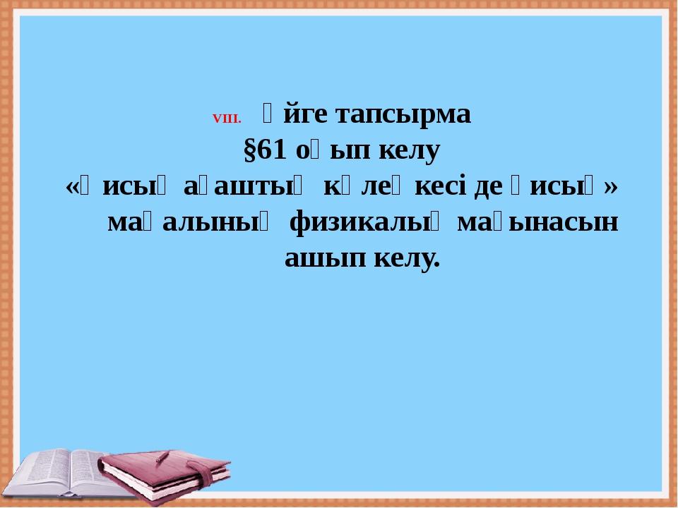 Үйге тапсырма §61 оқып келу «Қисық ағаштың көлеңкесі де қисық» мақалының физ...