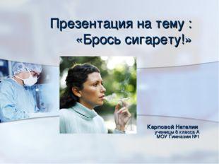 Презентация на тему : «Брось сигарету!» Карповой Наталии  ученицы 8 класса А