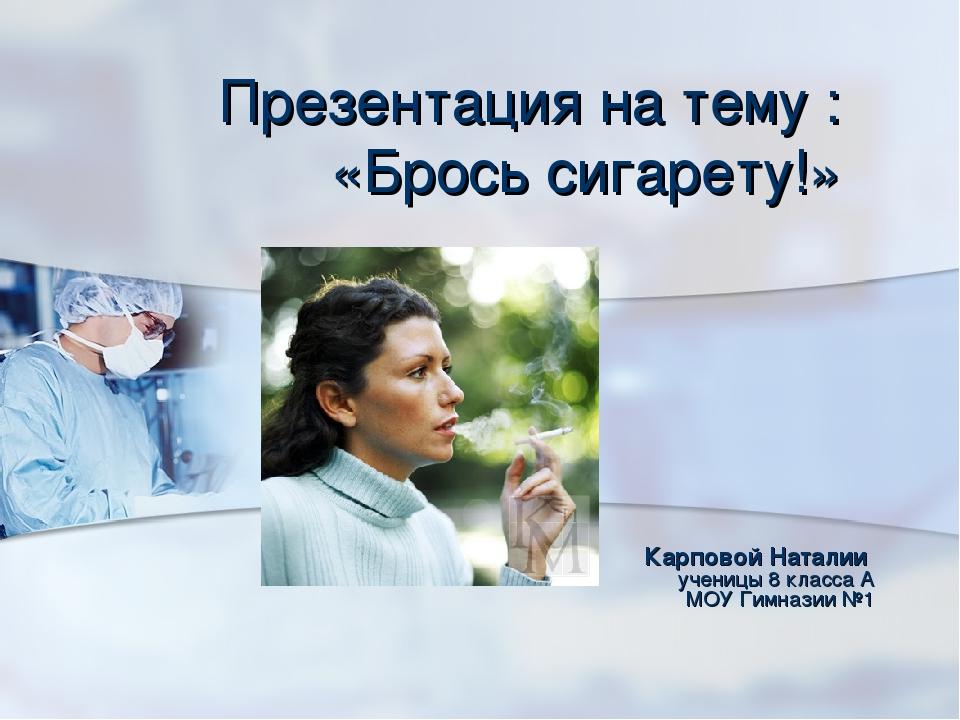 Презентация на тему : «Брось сигарету!» Карповой Наталии  ученицы 8 класса А...
