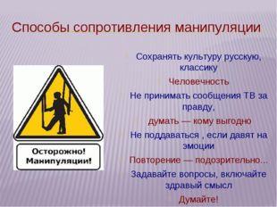 Способы сопротивления манипуляции Сохранять культуру русскую, классику Челове