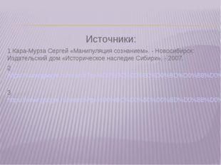 Источники: 1 Кара-Мурза Сергей «Манипуляция сознанием». - Новосибирск: Издате