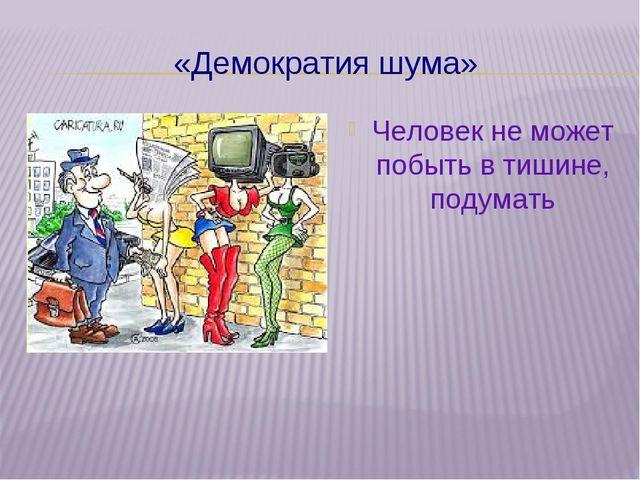 «Демократия шума» Человек не может побыть в тишине, подумать