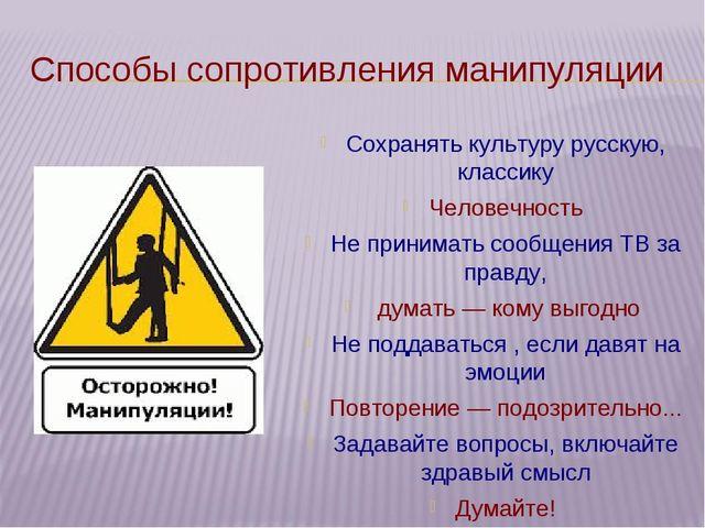 Способы сопротивления манипуляции Сохранять культуру русскую, классику Челове...
