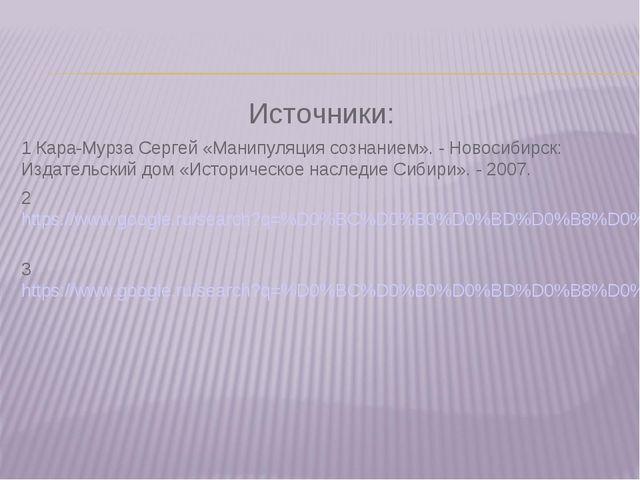 Источники: 1 Кара-Мурза Сергей «Манипуляция сознанием». - Новосибирск: Издате...