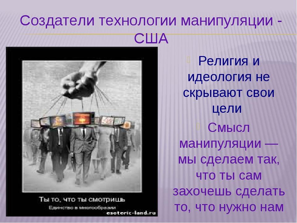 Создатели технологии манипуляции - США Религия и идеология не скрывают свои ц...
