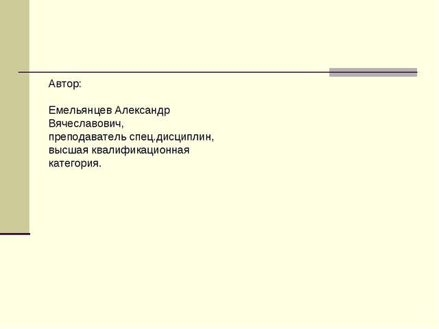 Автор: Емельянцев Александр Вячеславович, преподаватель спец.дисциплин, высша...