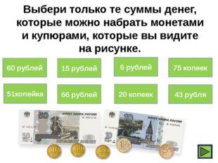 Выбери только те суммы денег, которые можно набрать монетами и купюрами, кото