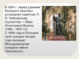 В 1954 г. перед зданием Большого зала был установлен памятник П. И. Чайковско