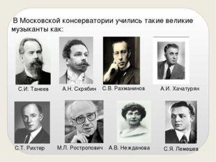 В Московской консерватории учились такие великие музыканты как: С.И. Танеев