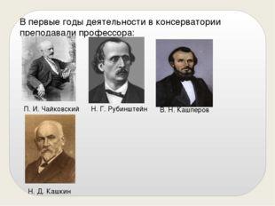 В первые годы деятельности в консерватории преподавали профессора: В. Н. Кашп