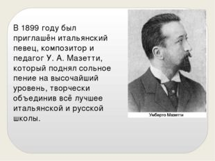 В 1899 году был приглашён итальянский певец, композитор и педагог У. А. Мазет