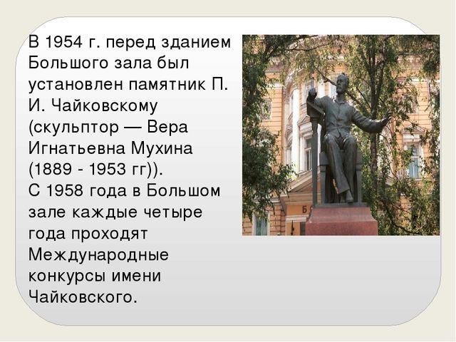 В 1954 г. перед зданием Большого зала был установлен памятник П. И. Чайковско...