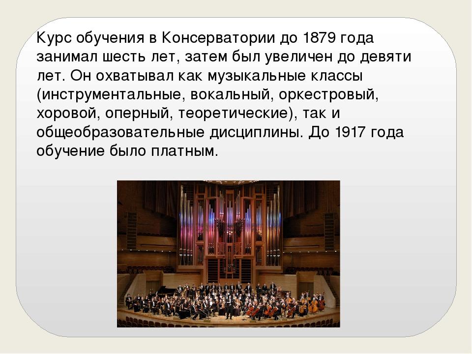 Курс обучения в Консерватории до 1879 года занимал шесть лет, затем был увели...