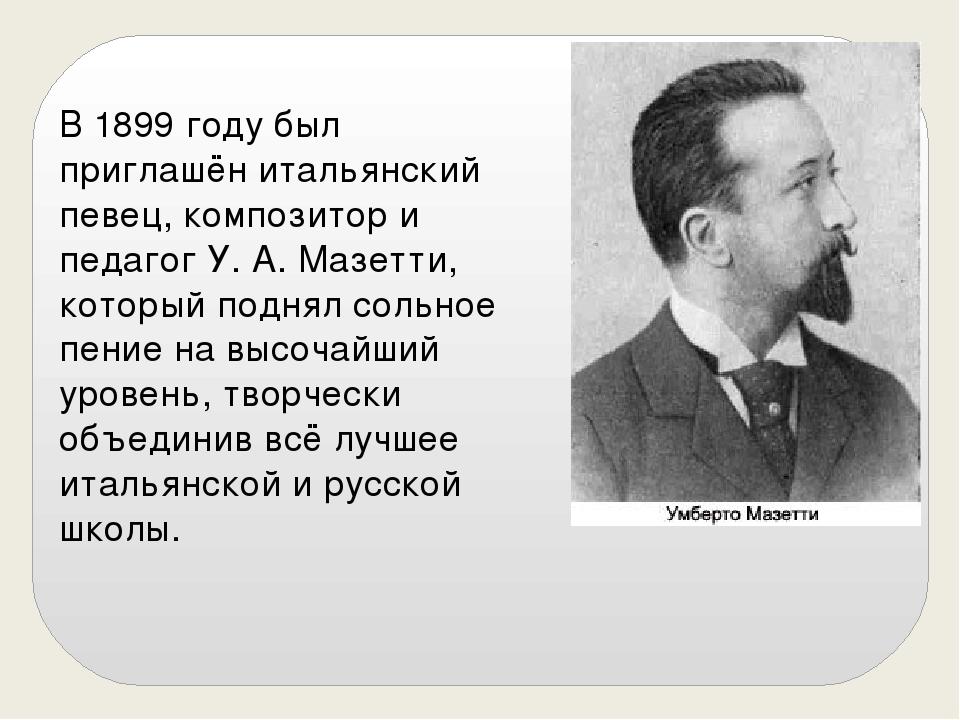 В 1899 году был приглашён итальянский певец, композитор и педагог У. А. Мазет...