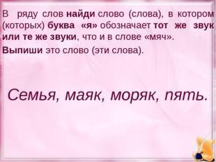 В ряду словнайдислово (слова), в котором (которых)буква «я»обозначаеттот
