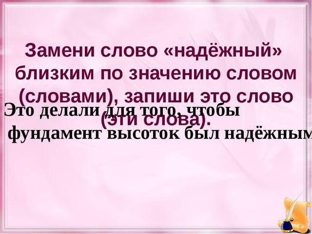Заменислово «надёжный» близким по значению словом (словами), запишиэто слов...