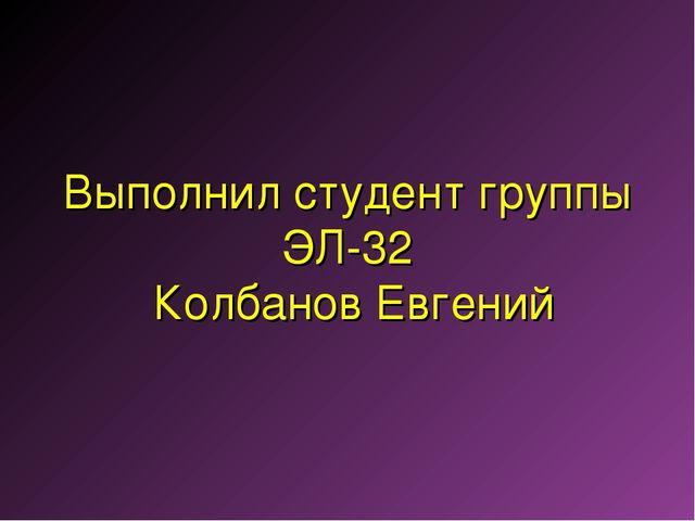 Выполнил студент группы ЭЛ-32 Колбанов Евгений